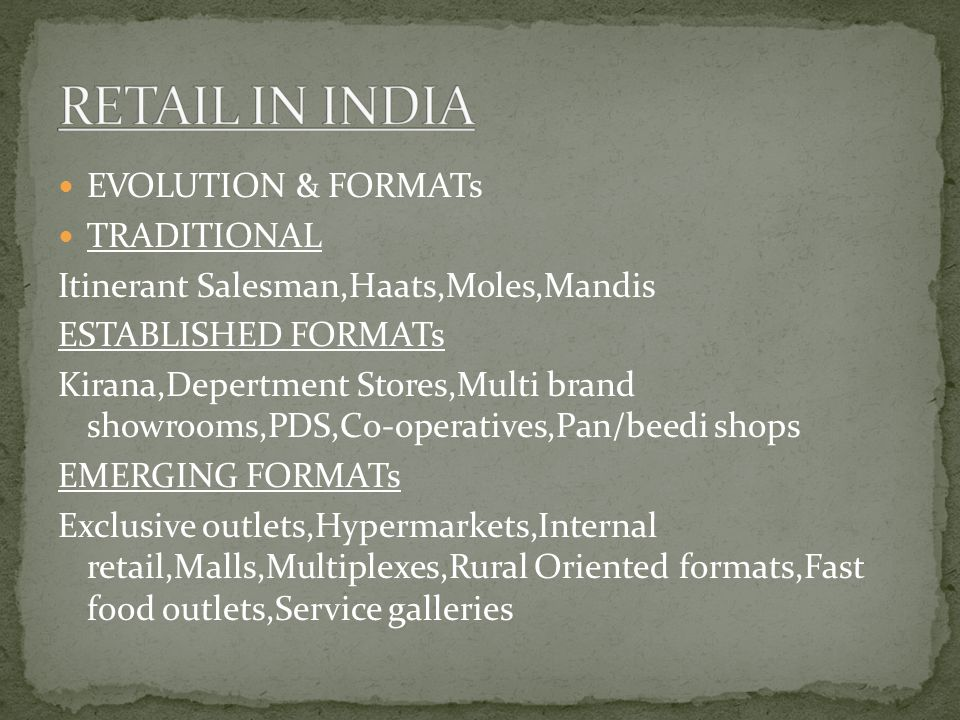 EVOLUTION & FORMATs TRADITIONAL Itinerant Salesman,Haats,Moles,Mandis ESTABLISHED FORMATs Kirana,Depertment Stores,Multi brand showrooms,PDS,Co-operatives,Pan/beedi shops EMERGING FORMATs Exclusive outlets,Hypermarkets,Internal retail,Malls,Multiplexes,Rural Oriented formats,Fast food outlets,Service galleries