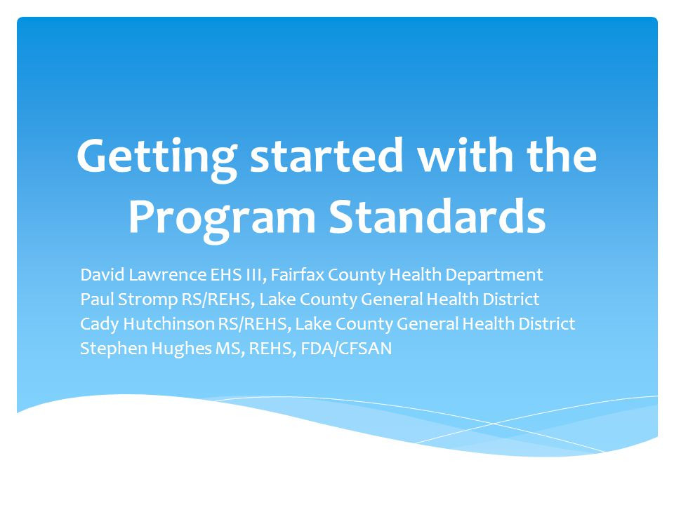 Getting started with the Program Standards David Lawrence EHS III, Fairfax County Health Department Paul Stromp RS/REHS, Lake County General Health District Cady Hutchinson RS/REHS, Lake County General Health District Stephen Hughes MS, REHS, FDA/CFSAN