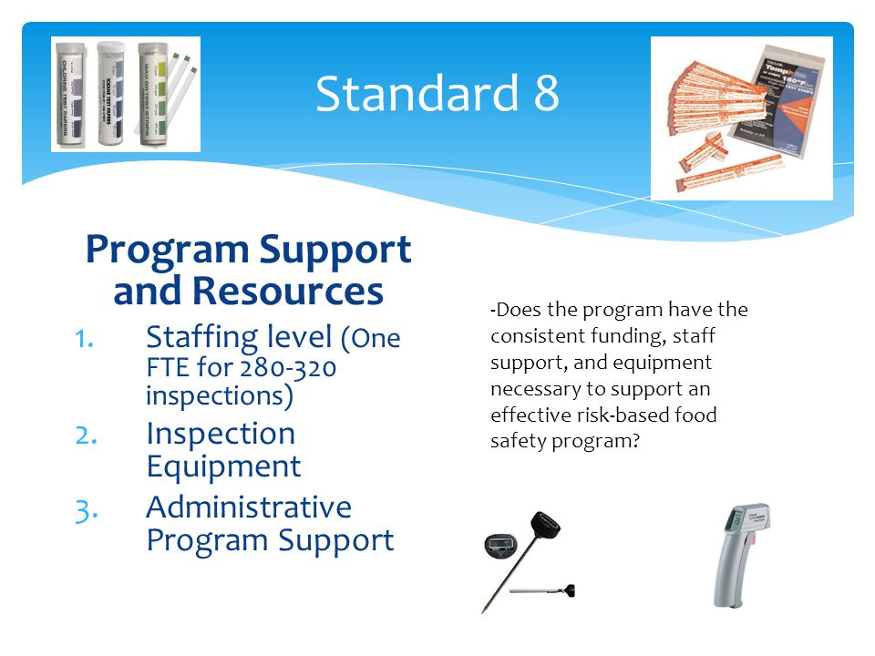 Standard 8 Program Support and Resources 1.Staffing level (One FTE for inspections) 2.Inspection Equipment 3.Administrative Program Support -Does the program have the consistent funding, staff support, and equipment necessary to support an effective risk-based food safety program