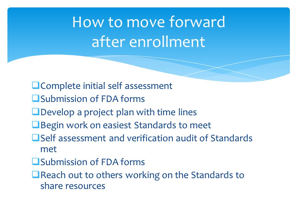  Complete initial self assessment  Submission of FDA forms  Develop a project plan with time lines  Begin work on easiest Standards to meet  Self assessment and verification audit of Standards met  Submission of FDA forms  Reach out to others working on the Standards to share resources How to move forward after enrollment