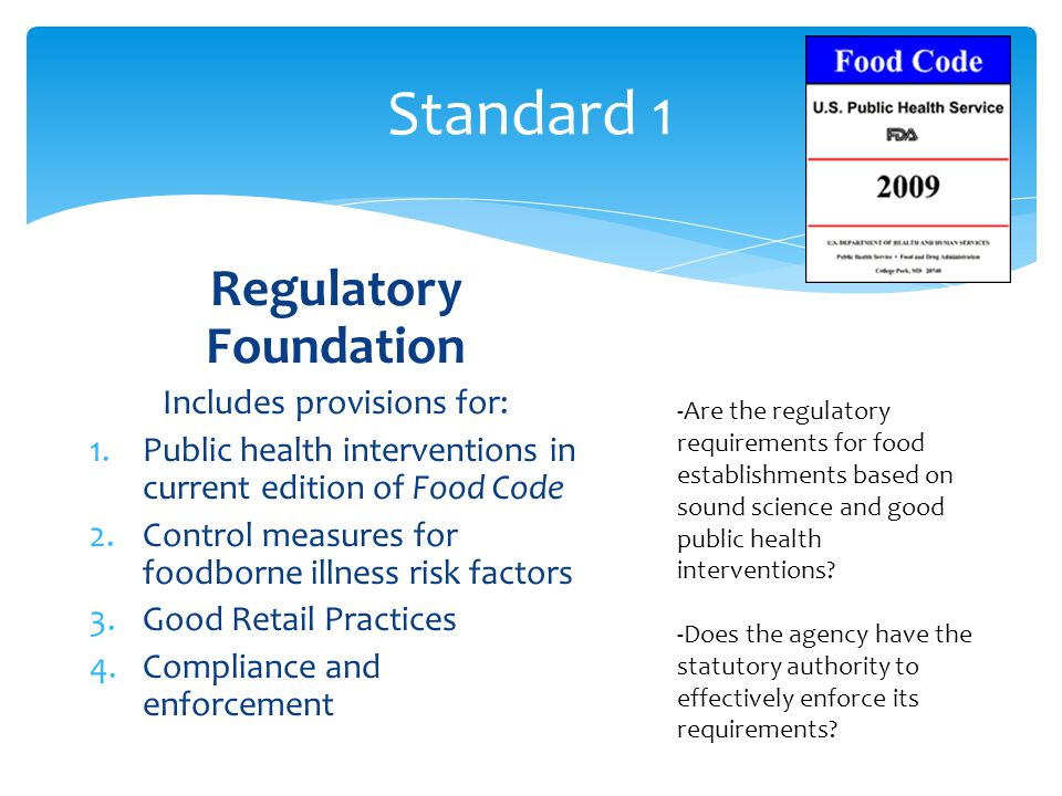 Standard 1 Regulatory Foundation Includes provisions for: 1.Public health interventions in current edition of Food Code 2.Control measures for foodborne illness risk factors 3.Good Retail Practices 4.Compliance and enforcement -Are the regulatory requirements for food establishments based on sound science and good public health interventions.
