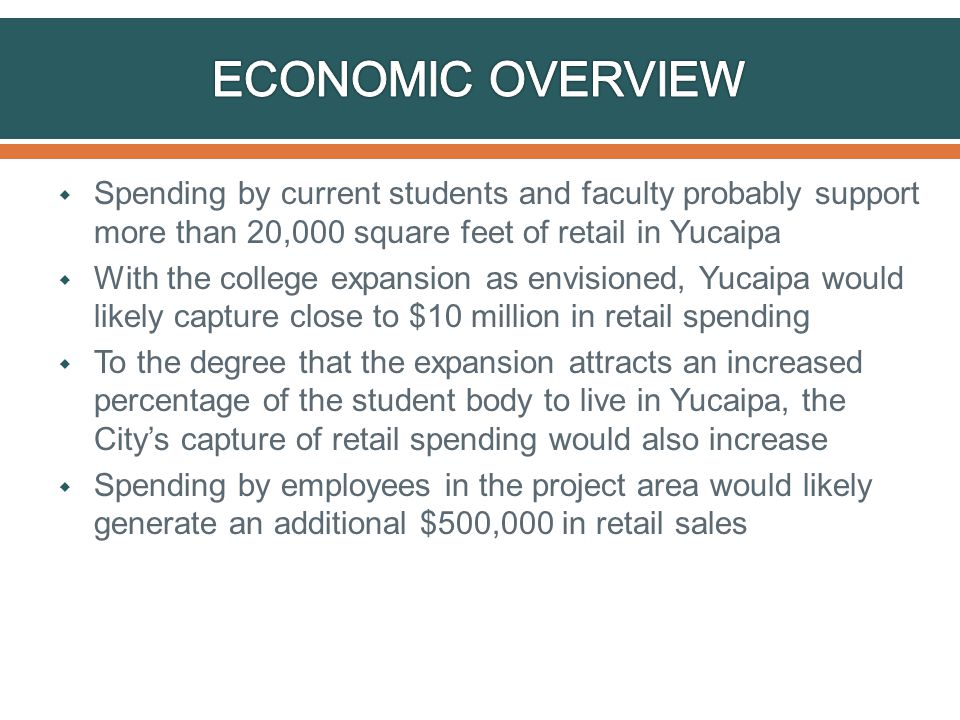  Spending by current students and faculty probably support more than 20,000 square feet of retail in Yucaipa  With the college expansion as envisioned, Yucaipa would likely capture close to $10 million in retail spending  To the degree that the expansion attracts an increased percentage of the student body to live in Yucaipa, the City's capture of retail spending would also increase  Spending by employees in the project area would likely generate an additional $500,000 in retail sales