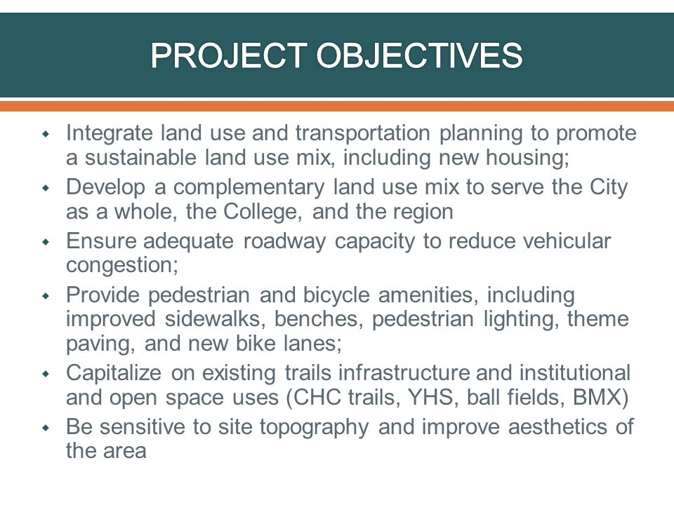  Integrate land use and transportation planning to promote a sustainable land use mix, including new housing;  Develop a complementary land use mix to serve the City as a whole, the College, and the region  Ensure adequate roadway capacity to reduce vehicular congestion;  Provide pedestrian and bicycle amenities, including improved sidewalks, benches, pedestrian lighting, theme paving, and new bike lanes;  Capitalize on existing trails infrastructure and institutional and open space uses (CHC trails, YHS, ball fields, BMX)  Be sensitive to site topography and improve aesthetics of the area