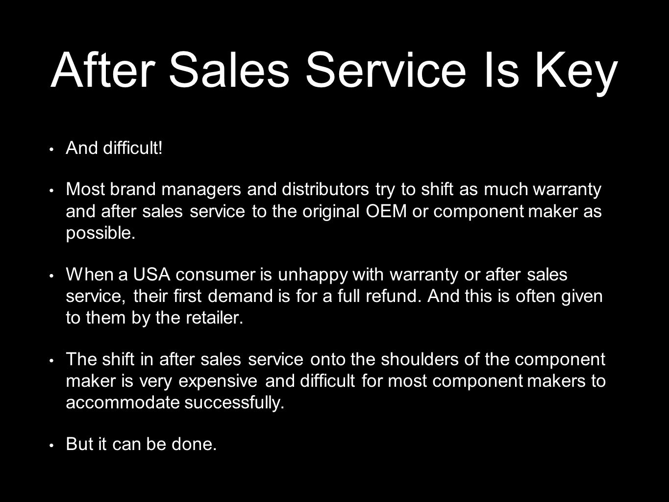 After Sales Service Is Key And difficult! Most brand managers and distributors try to shift as much warranty and after sales service to the original O