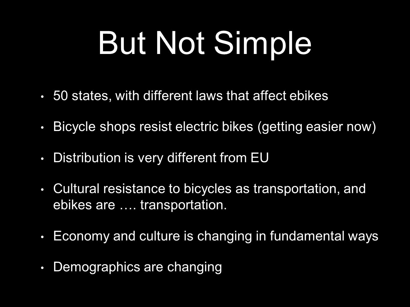 But Not Simple 50 states, with different laws that affect ebikes Bicycle shops resist electric bikes (getting easier now) Distribution is very different from EU Cultural resistance to bicycles as transportation, and ebikes are ….
