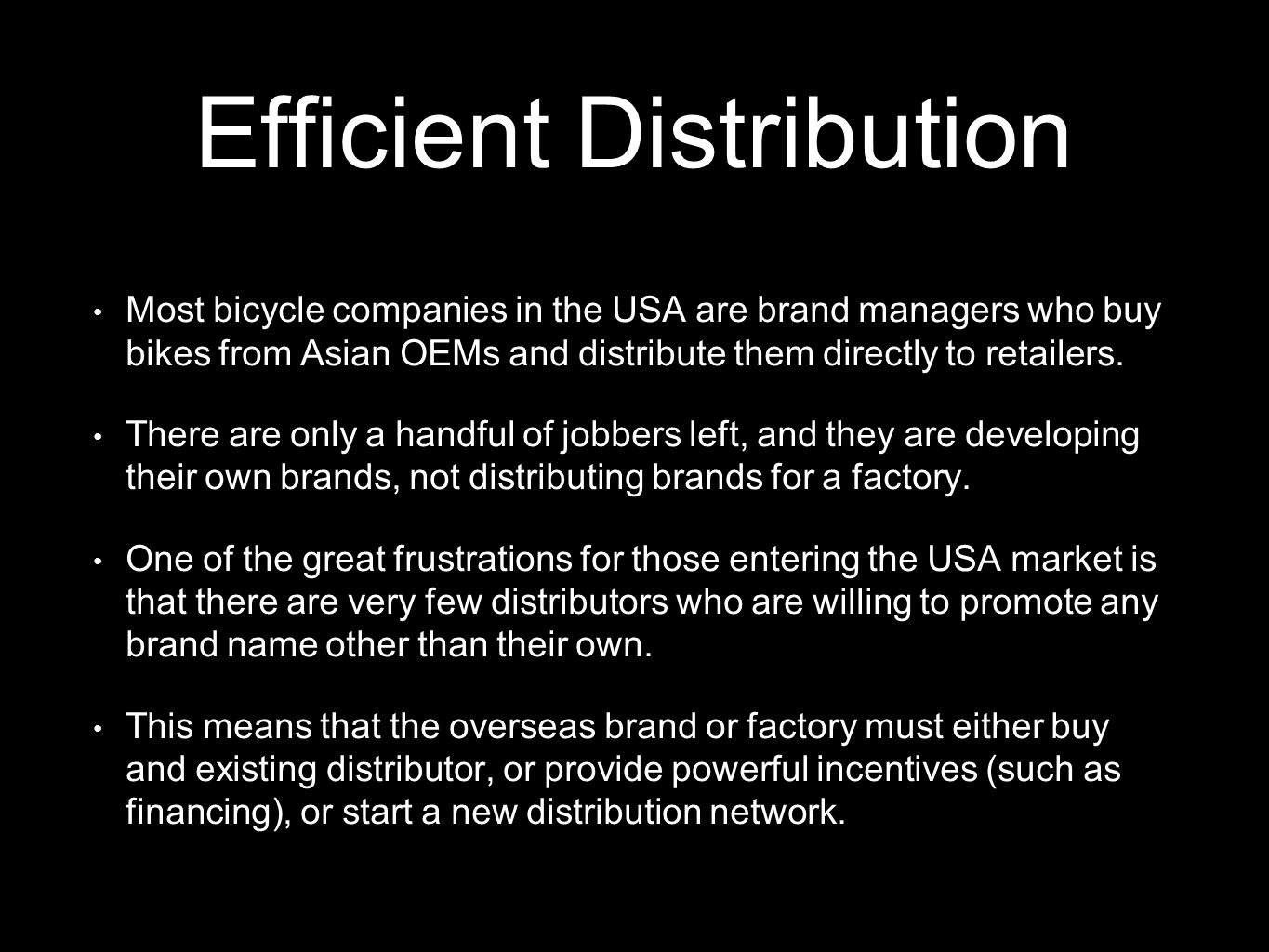 Efficient Distribution Most bicycle companies in the USA are brand managers who buy bikes from Asian OEMs and distribute them directly to retailers. T