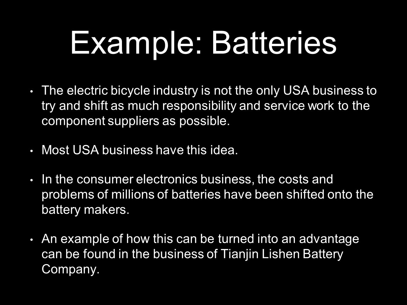 Example: Batteries The electric bicycle industry is not the only USA business to try and shift as much responsibility and service work to the component suppliers as possible.