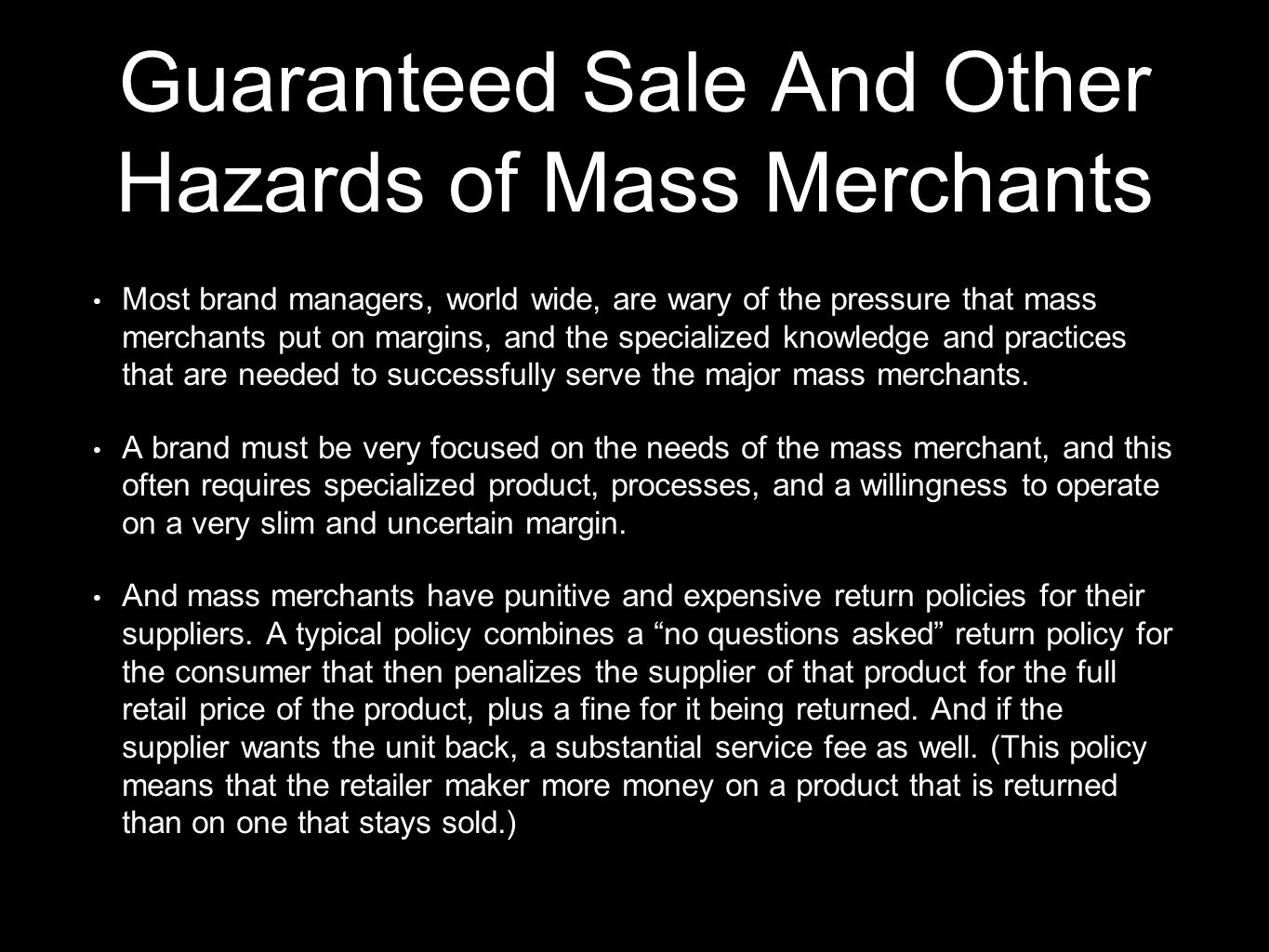 Guaranteed Sale And Other Hazards of Mass Merchants Most brand managers, world wide, are wary of the pressure that mass merchants put on margins, and the specialized knowledge and practices that are needed to successfully serve the major mass merchants.
