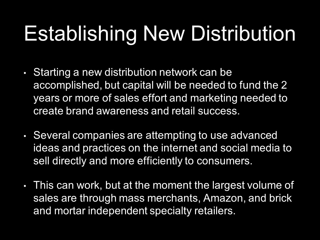 Establishing New Distribution Starting a new distribution network can be accomplished, but capital will be needed to fund the 2 years or more of sales effort and marketing needed to create brand awareness and retail success.