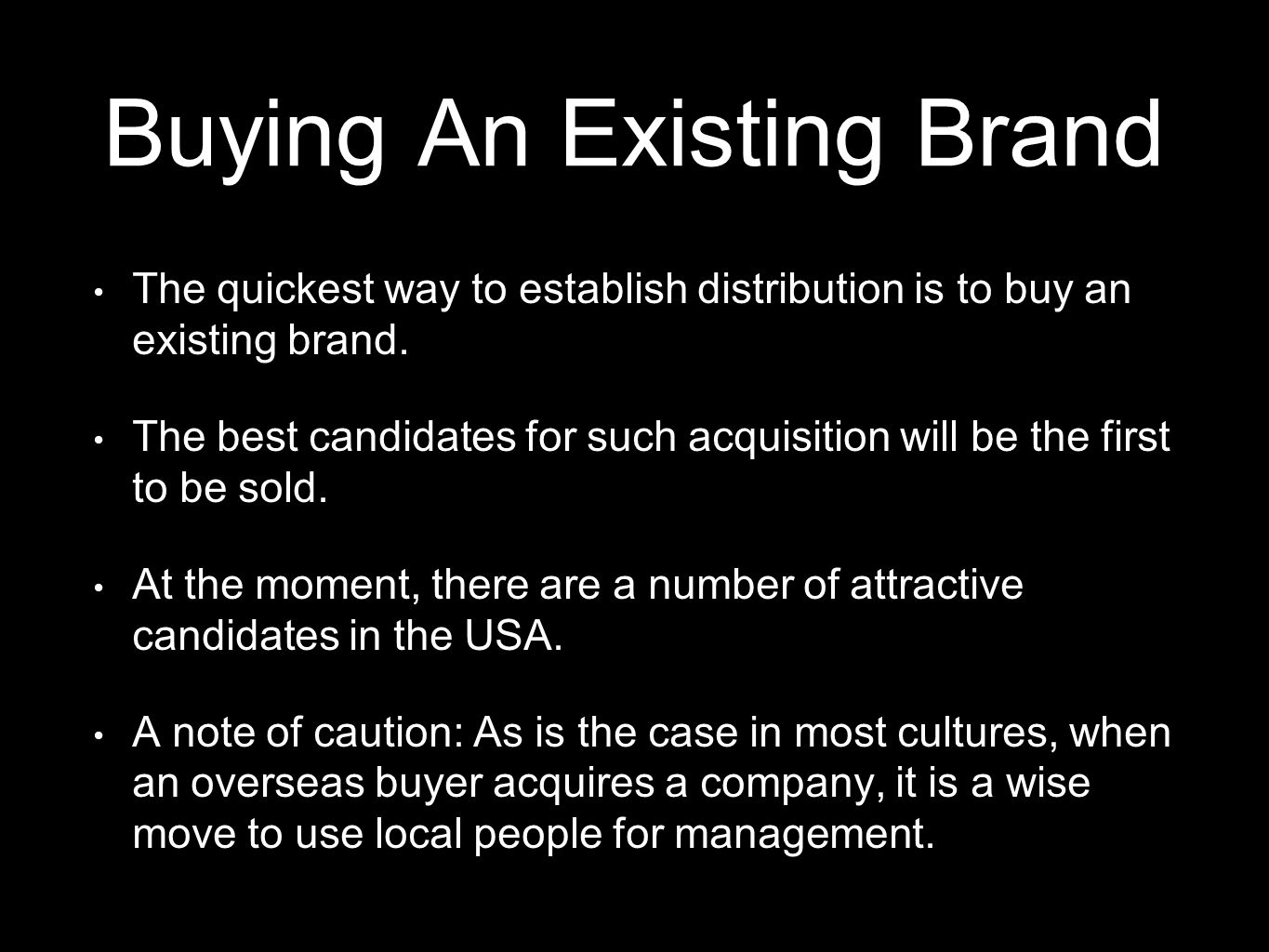 Buying An Existing Brand The quickest way to establish distribution is to buy an existing brand. The best candidates for such acquisition will be the