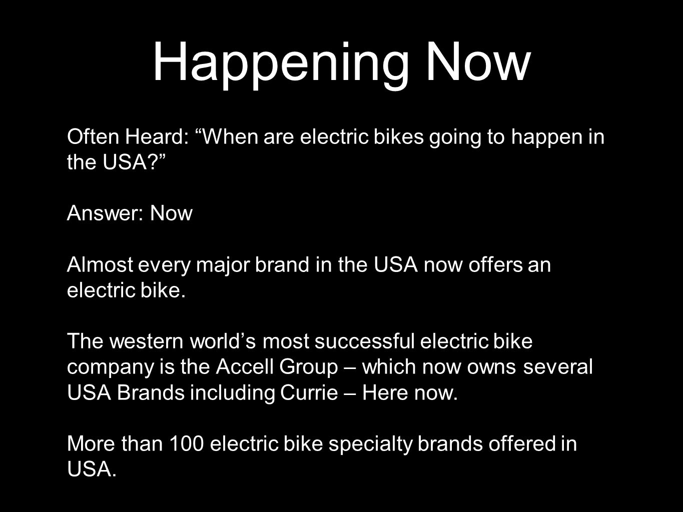 Happening Now Often Heard: When are electric bikes going to happen in the USA Answer: Now Almost every major brand in the USA now offers an electric bike.