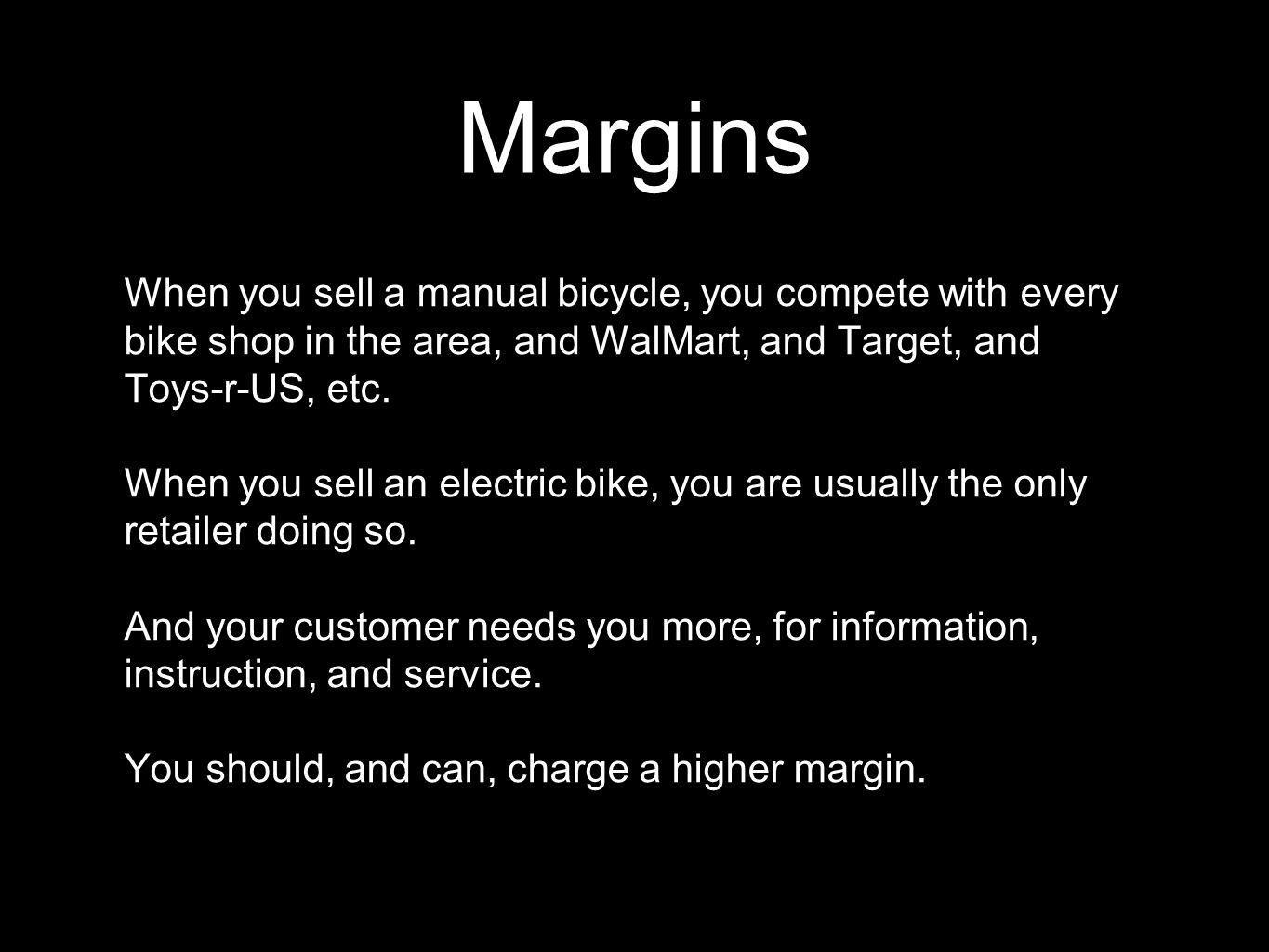 Margins When you sell a manual bicycle, you compete with every bike shop in the area, and WalMart, and Target, and Toys-r-US, etc. When you sell an el