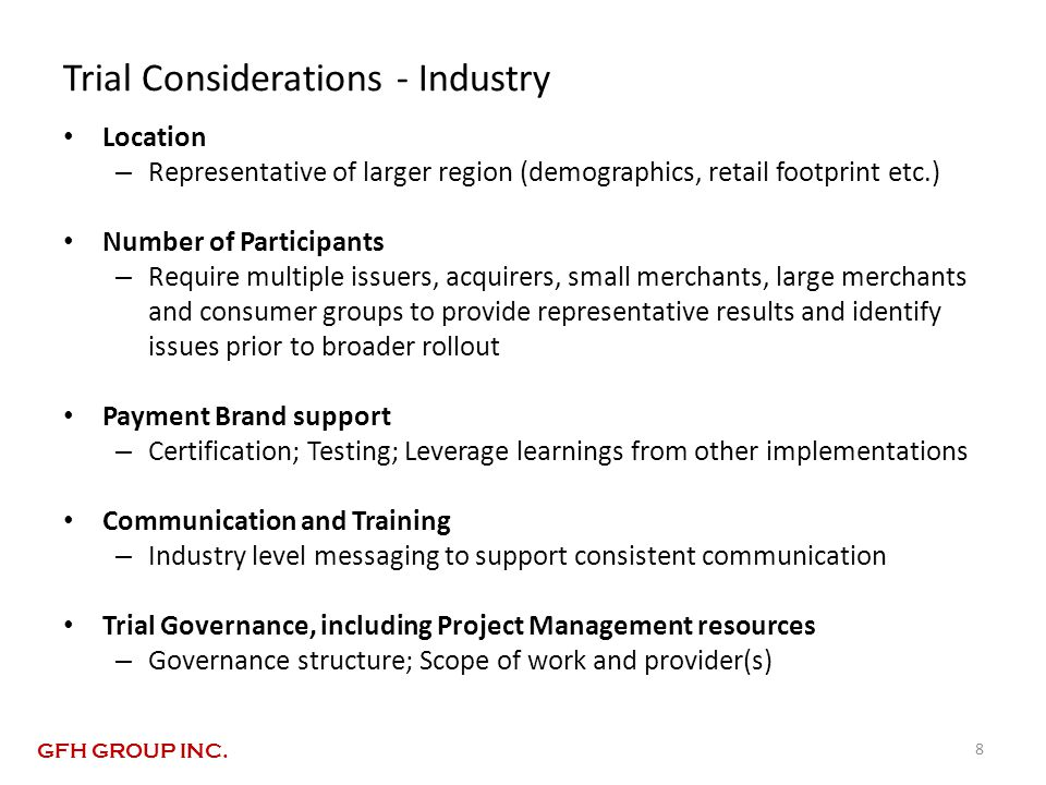 Trial Considerations - Industry Location – Representative of larger region (demographics, retail footprint etc.) Number of Participants – Require multiple issuers, acquirers, small merchants, large merchants and consumer groups to provide representative results and identify issues prior to broader rollout Payment Brand support – Certification; Testing; Leverage learnings from other implementations Communication and Training – Industry level messaging to support consistent communication Trial Governance, including Project Management resources – Governance structure; Scope of work and provider(s) 8 GFH GROUP INC.