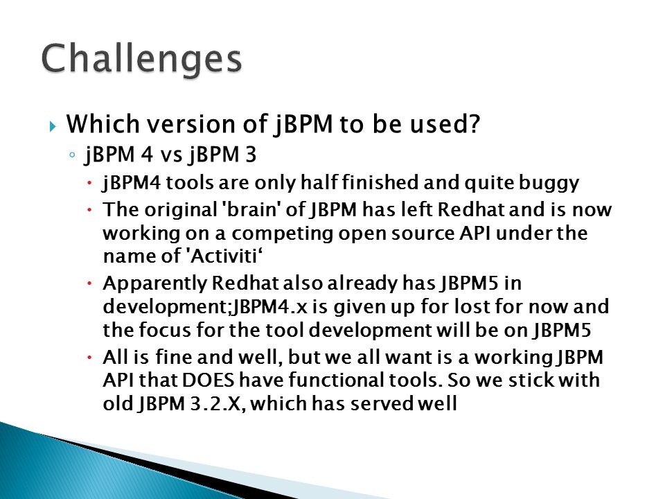  Which version of jBPM to be used? ◦ jBPM 4 vs jBPM 3  jBPM4 tools are only half finished and quite buggy  The original 'brain' of JBPM has left Re