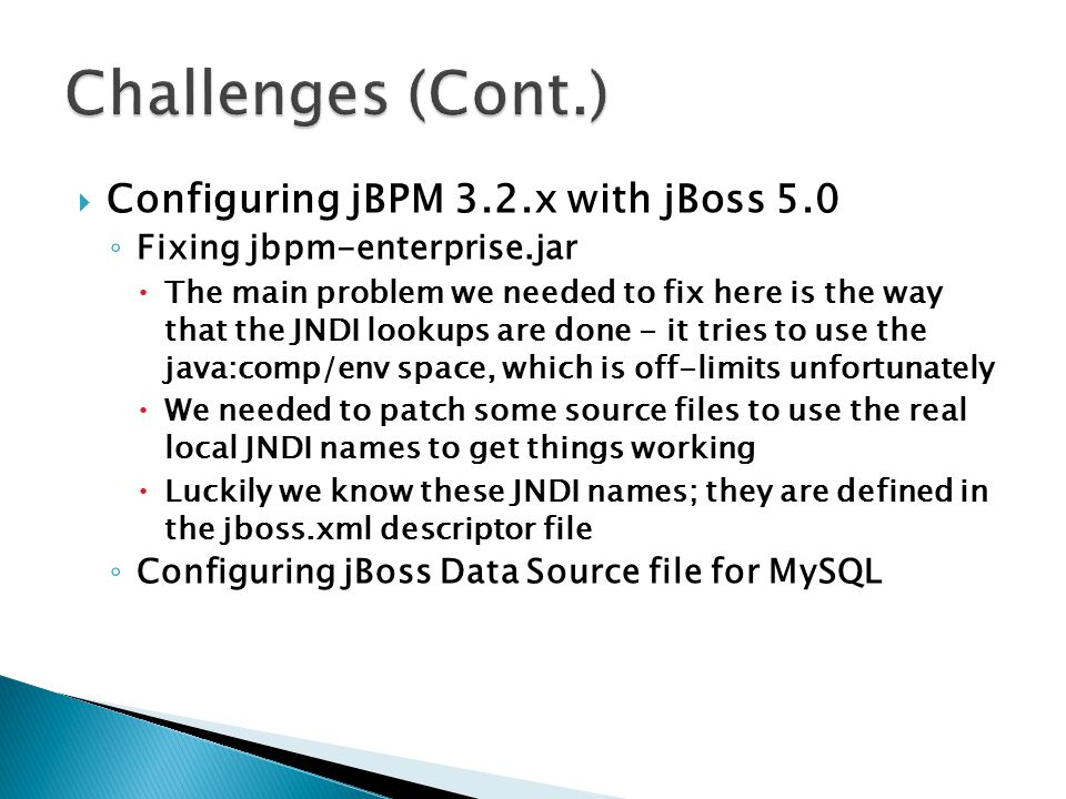  Configuring jBPM 3.2.x with jBoss 5.0 ◦ Fixing jbpm-enterprise.jar  The main problem we needed to fix here is the way that the JNDI lookups are don