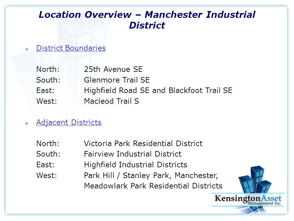 Location Overview – Manchester Industrial District  District Boundaries North:25th Avenue SE South: Glenmore Trail SE East: Highfield Road SE and Blackfoot Trail SE West: Macleod Trail S  Adjacent Districts North:Victoria Park Residential District South:Fairview Industrial District East:Highfield Industrial Districts West:Park Hill / Stanley Park, Manchester, Meadowlark Park Residential Districts