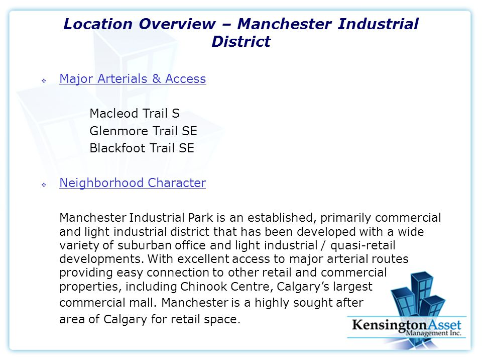Location Overview – Manchester Industrial District  Major Arterials & Access Macleod Trail S Glenmore Trail SE Blackfoot Trail SE  Neighborhood Character Manchester Industrial Park is an established, primarily commercial and light industrial district that has been developed with a wide variety of suburban office and light industrial / quasi-retail developments.