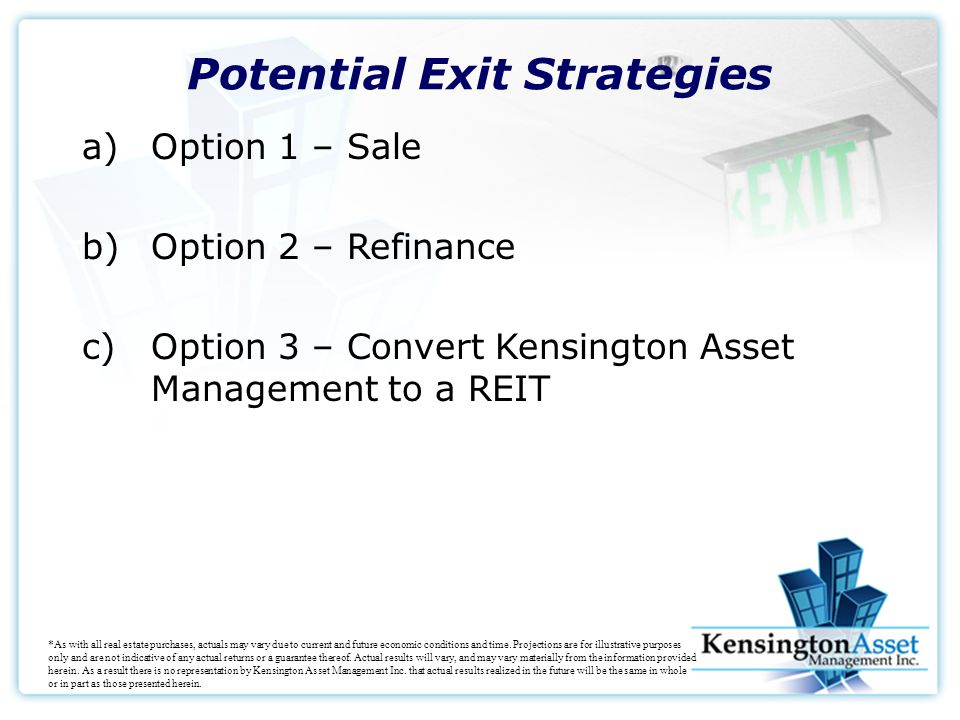 Potential Exit Strategies a)Option 1 – Sale b)Option 2 – Refinance c)Option 3 – Convert Kensington Asset Management to a REIT *As with all real estate purchases, actuals may vary due to current and future economic conditions and time.