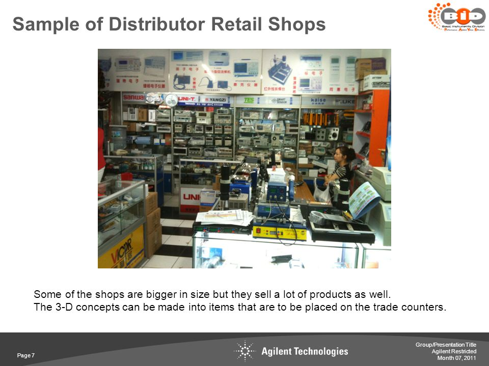 Agilent Restricted Sample of Distributor Retail Shops Page 7 Month 07, 2011 Group/Presentation Title Some of the shops are bigger in size but they sel