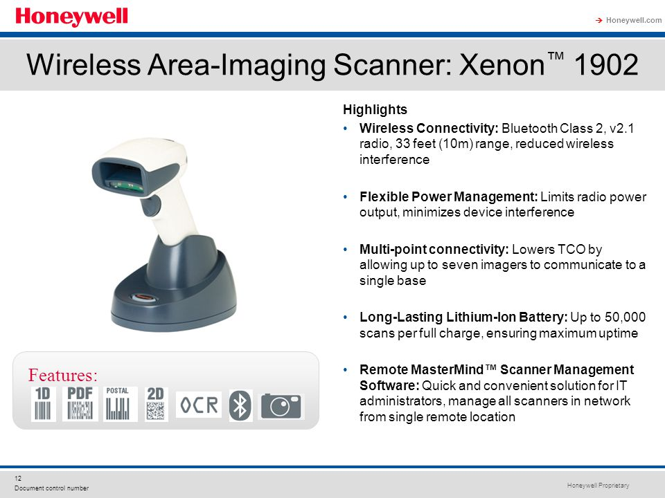 Honeywell Proprietary Honeywell.com  12 Document control number Wireless Area-Imaging Scanner: Xenon ™ 1902 Highlights Wireless Connectivity: Bluetooth Class 2, v2.1 radio, 33 feet (10m) range, reduced wireless interference Flexible Power Management: Limits radio power output, minimizes device interference Multi-point connectivity: Lowers TCO by allowing up to seven imagers to communicate to a single base Long-Lasting Lithium-Ion Battery: Up to 50,000 scans per full charge, ensuring maximum uptime Remote MasterMind™ Scanner Management Software: Quick and convenient solution for IT administrators, manage all scanners in network from single remote location Features: