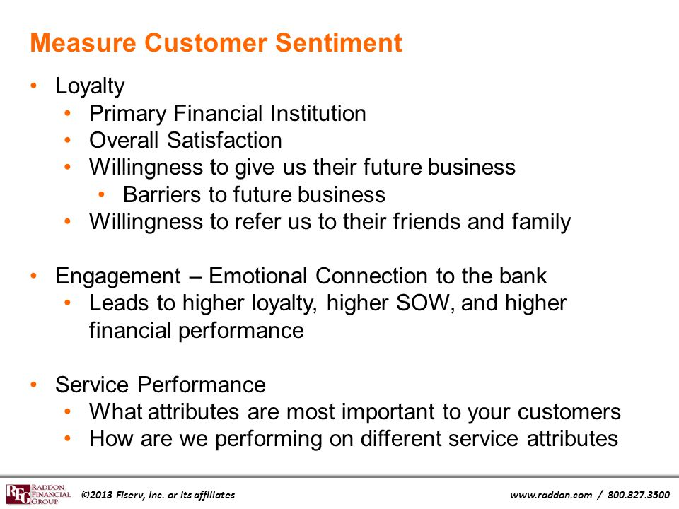 ©2013 Fiserv, Inc. or its affiliateswww.raddon.com / 800.827.3500 Measure Customer Sentiment Loyalty Primary Financial Institution Overall Satisfactio