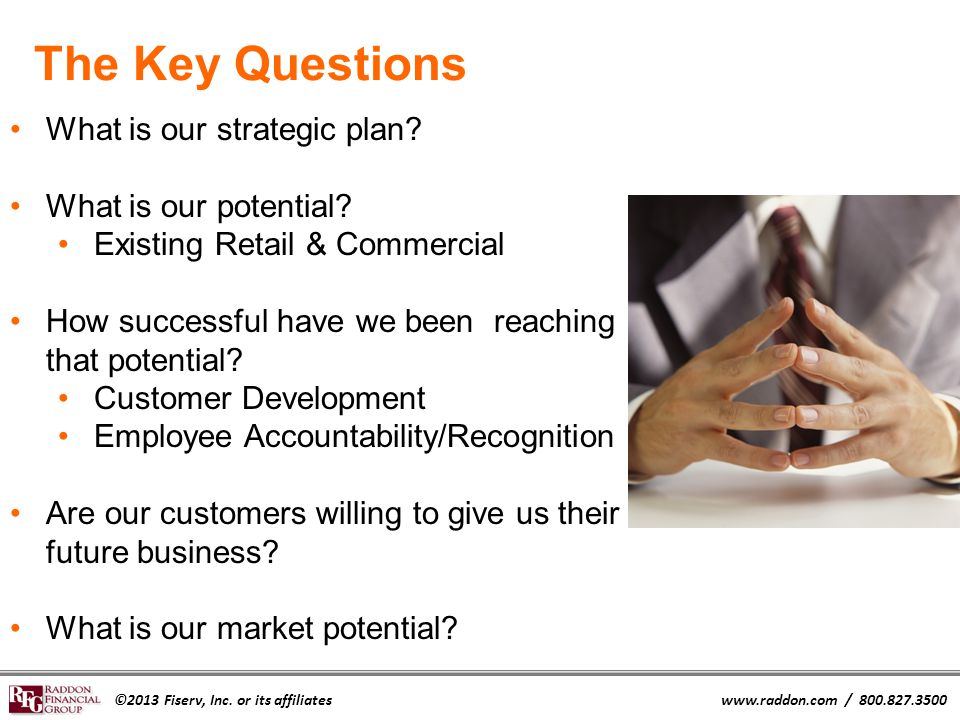 ©2013 Fiserv, Inc. or its affiliateswww.raddon.com / 800.827.3500 The Key Questions What is our strategic plan? What is our potential? Existing Retail