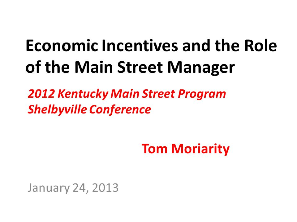 Economic Incentives and the Role of the Main Street Manager 2012 Kentucky Main Street Program Shelbyville Conference Tom Moriarity January 24, 2013