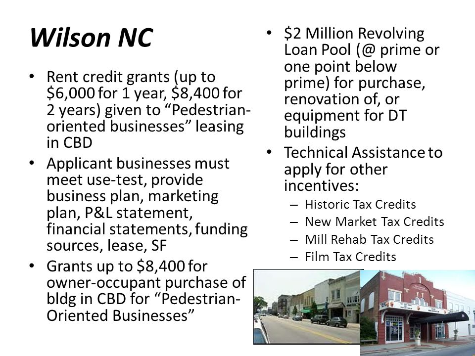 Wilson NC Rent credit grants (up to $6,000 for 1 year, $8,400 for 2 years) given to Pedestrian- oriented businesses leasing in CBD Applicant businesses must meet use-test, provide business plan, marketing plan, P&L statement, financial statements, funding sources, lease, SF Grants up to $8,400 for owner-occupant purchase of bldg in CBD for Pedestrian- Oriented Businesses $2 Million Revolving Loan Pool (@ prime or one point below prime) for purchase, renovation of, or equipment for DT buildings Technical Assistance to apply for other incentives: – Historic Tax Credits – New Market Tax Credits – Mill Rehab Tax Credits – Film Tax Credits
