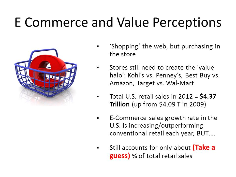 E Commerce and Value Perceptions  'Shopping' the web, but purchasing in the store  Stores still need to create the 'value halo': Kohl's vs.