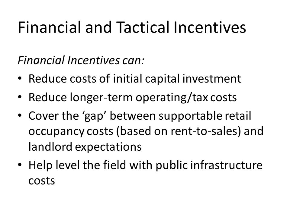 Financial and Tactical Incentives Financial Incentives can: Reduce costs of initial capital investment Reduce longer-term operating/tax costs Cover the 'gap' between supportable retail occupancy costs (based on rent-to-sales) and landlord expectations Help level the field with public infrastructure costs