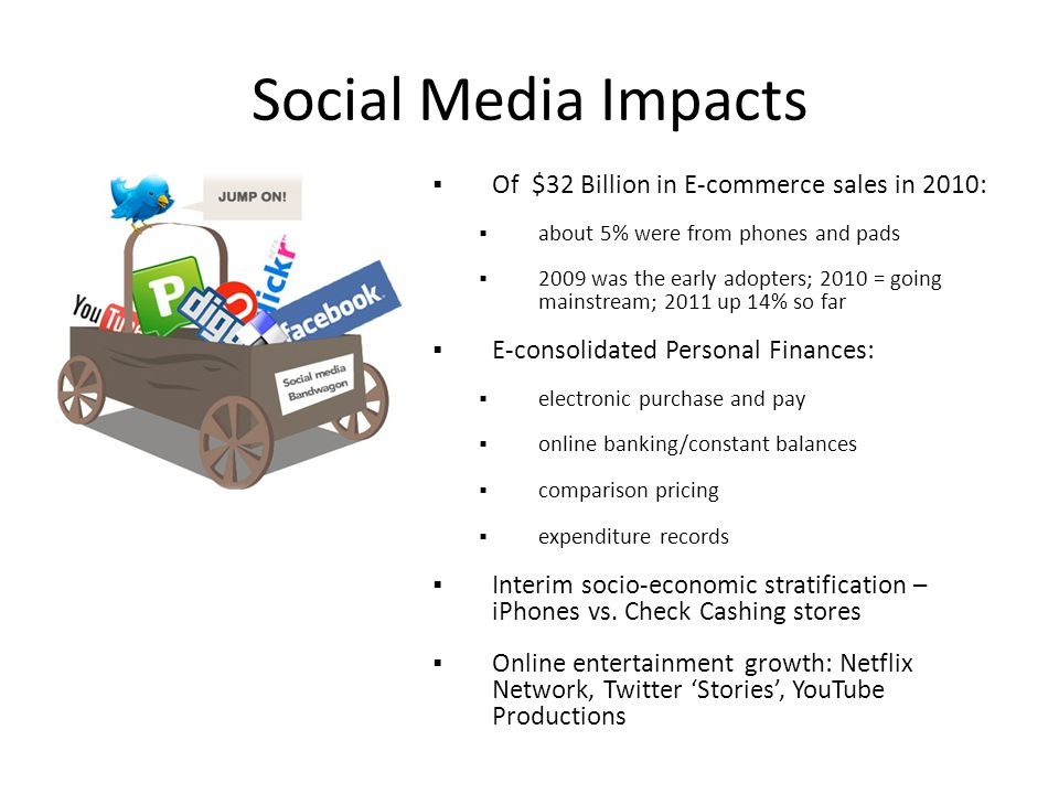 Social Media Impacts  Of $32 Billion in E-commerce sales in 2010:  about 5% were from phones and pads  2009 was the early adopters; 2010 = going mainstream; 2011 up 14% so far  E-consolidated Personal Finances:  electronic purchase and pay  online banking/constant balances  comparison pricing  expenditure records  Interim socio-economic stratification – iPhones vs.