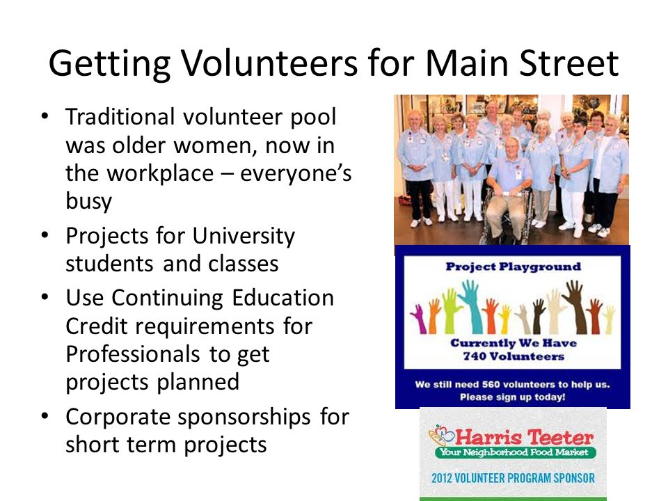 Getting Volunteers for Main Street Traditional volunteer pool was older women, now in the workplace – everyone's busy Projects for University students and classes Use Continuing Education Credit requirements for Professionals to get projects planned Corporate sponsorships for short term projects
