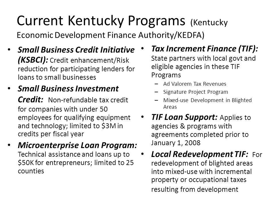 Current Kentucky Programs (Kentucky Economic Development Finance Authority/KEDFA) Small Business Credit Initiative (KSBCI): Credit enhancement/Risk reduction for participating lenders for loans to small businesses Small Business Investment Credit: Non-refundable tax credit for companies with under 50 employees for qualifying equipment and technology; limited to $3M in credits per fiscal year Microenterprise Loan Program: Technical assistance and loans up to $50K for entrepreneurs; limited to 25 counties Tax Increment Finance (TIF): State partners with local govt and eligible agencies in these TIF Programs – Ad Valorem Tax Revenues – Signature Project Program – Mixed-use Development in Blighted Areas TIF Loan Support: Applies to agencies & programs with agreements completed prior to January 1, 2008 Local Redevelopment TIF: For redevelopment of blighted areas into mixed-use with incremental property or occupational taxes resulting from development