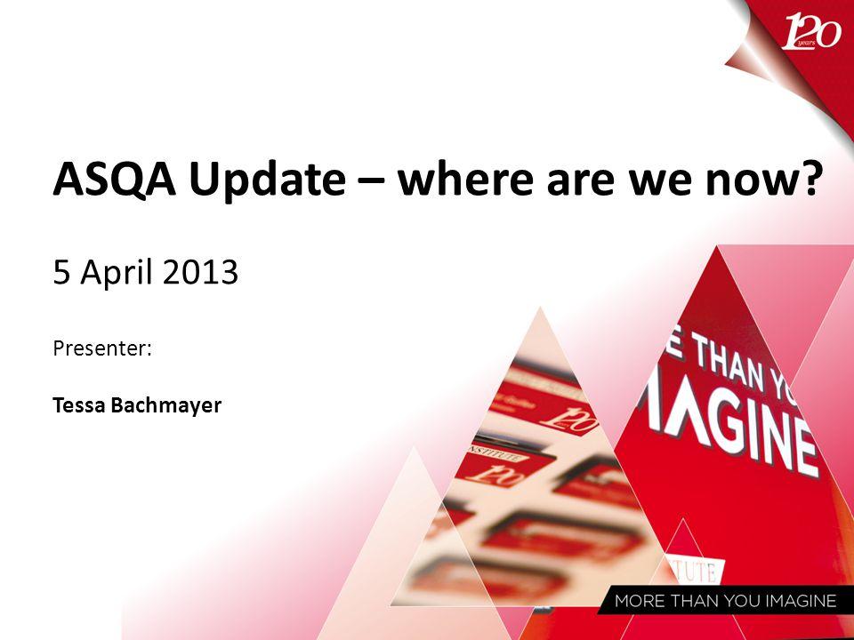 ASQA Update – where are we now 5 April 2013 Presenter: Tessa Bachmayer