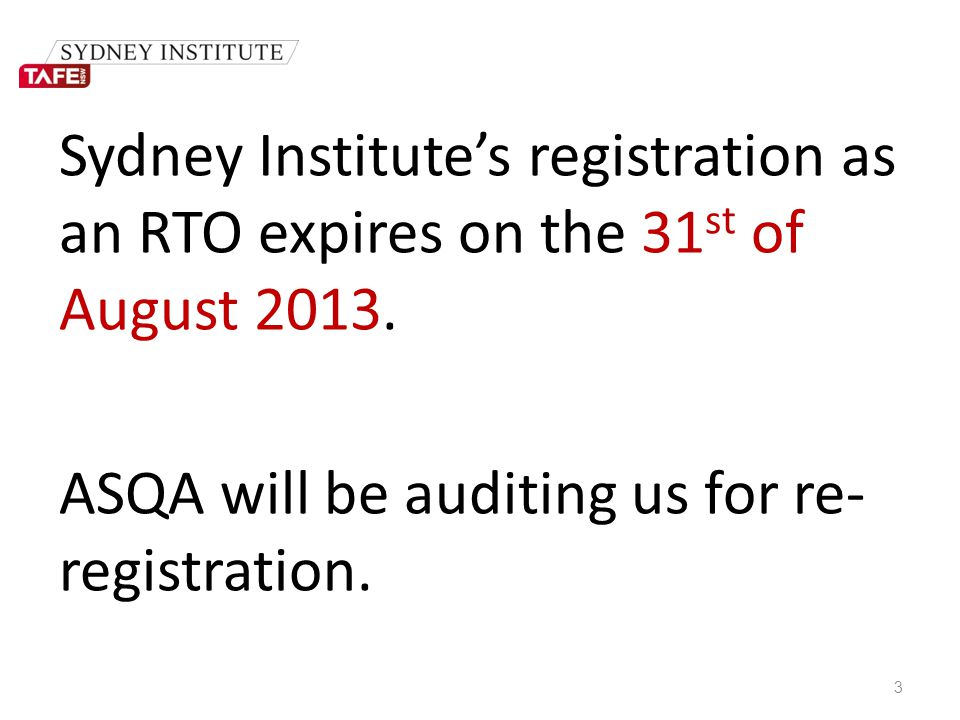 Sydney Institute's registration as an RTO expires on the 31 st of August 2013. ASQA will be auditing us for re- registration. 3