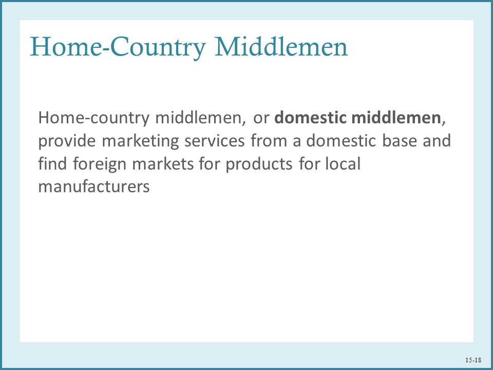 Home-Country Middlemen Home-country middlemen, or domestic middlemen, provide marketing services from a domestic base and find foreign markets for pro