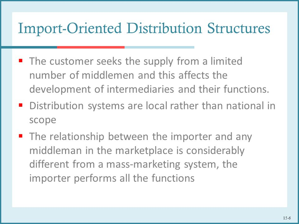 15-6 Import-Oriented Distribution Structures  The customer seeks the supply from a limited number of middlemen and this affects the development of in