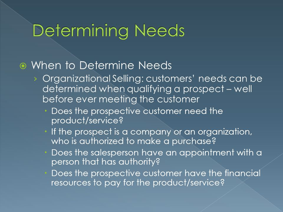  When to Determine Needs › Organizational Selling: customers' needs can be determined when qualifying a prospect – well before ever meeting the custo