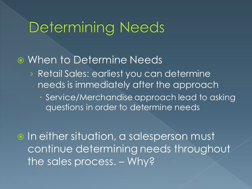  When to Determine Needs › Retail Sales: earliest you can determine needs is immediately after the approach  Service/Merchandise approach lead to as