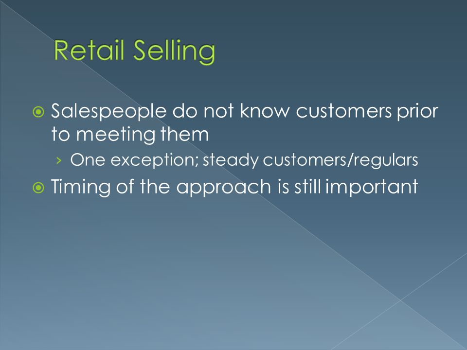  Salespeople do not know customers prior to meeting them › One exception; steady customers/regulars  Timing of the approach is still important