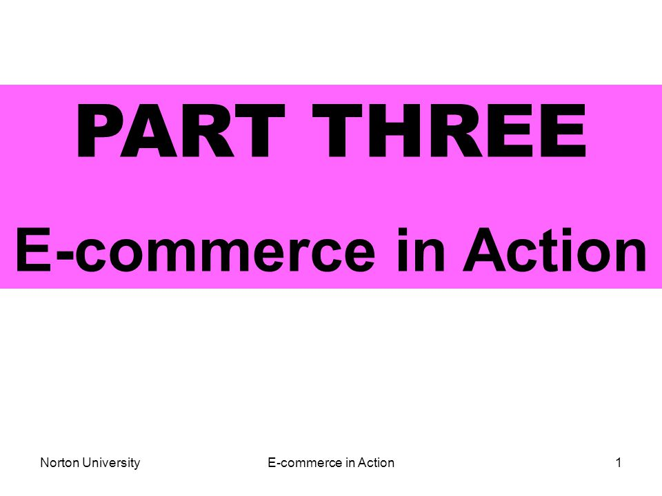 Norton UniversityE-commerce in Action1 PART THREE E-commerce in Action