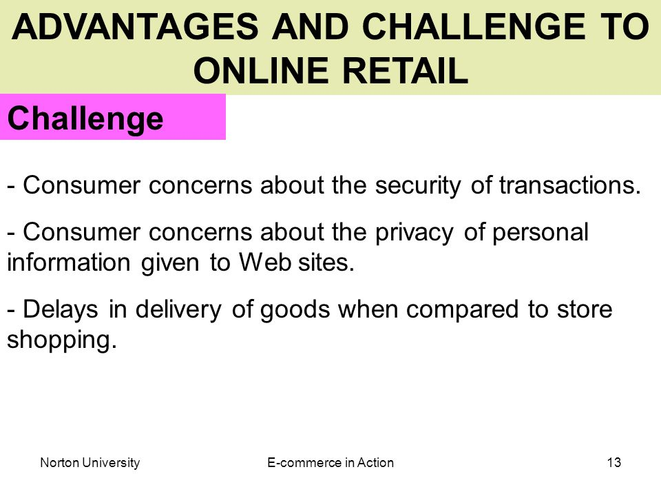 Norton UniversityE-commerce in Action13 ADVANTAGES AND CHALLENGE TO ONLINE RETAIL Challenge - Consumer concerns about the security of transactions.
