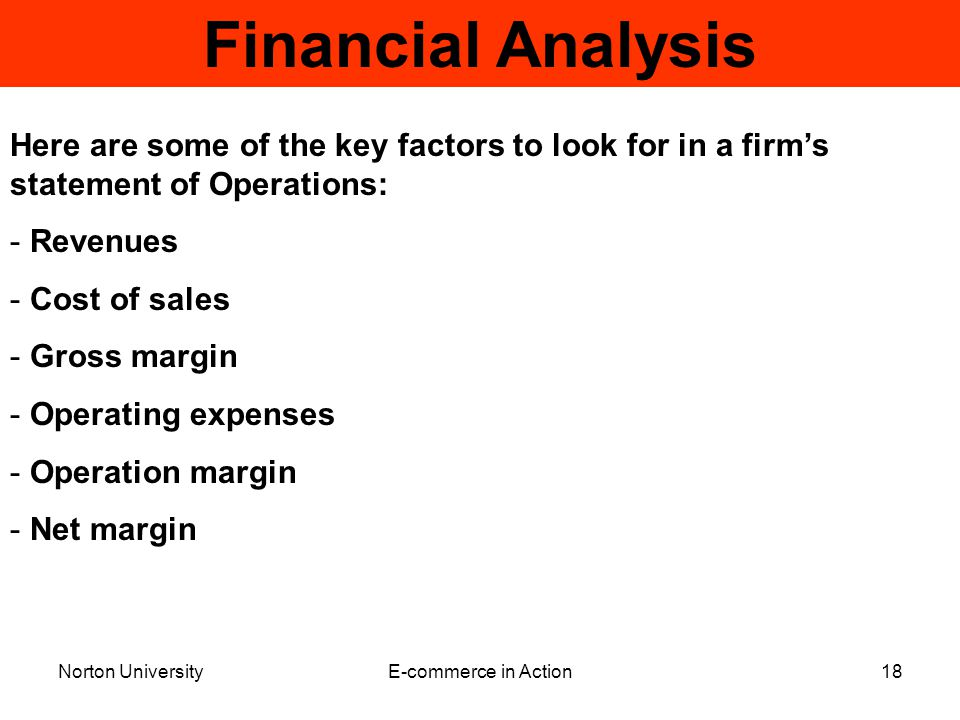 Norton UniversityE-commerce in Action18 Financial Analysis Here are some of the key factors to look for in a firm's statement of Operations: - Revenues - Cost of sales - Gross margin - Operating expenses - Operation margin - Net margin