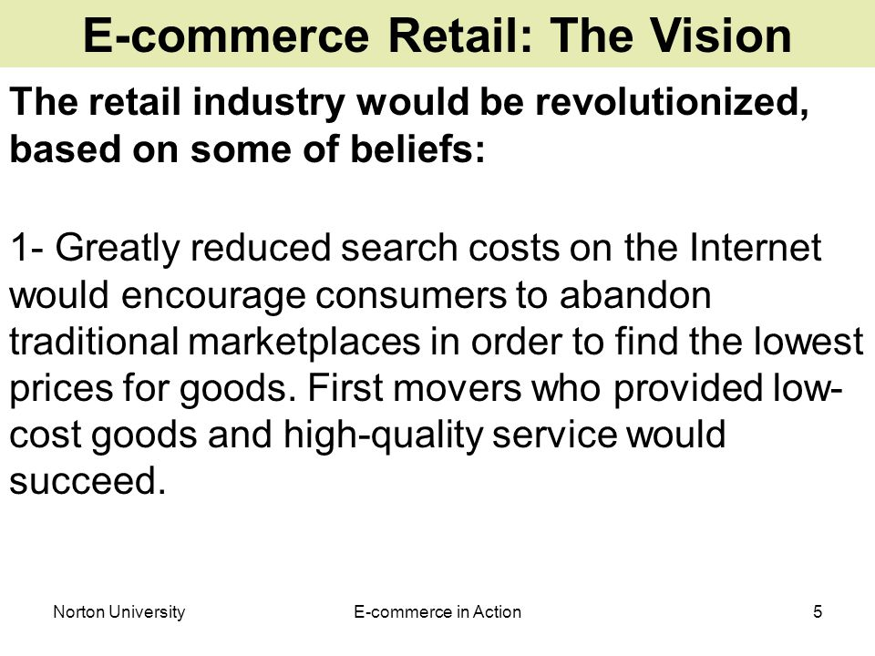 Norton UniversityE-commerce in Action5 E-commerce Retail: The Vision The retail industry would be revolutionized, based on some of beliefs: 1- Greatly reduced search costs on the Internet would encourage consumers to abandon traditional marketplaces in order to find the lowest prices for goods.