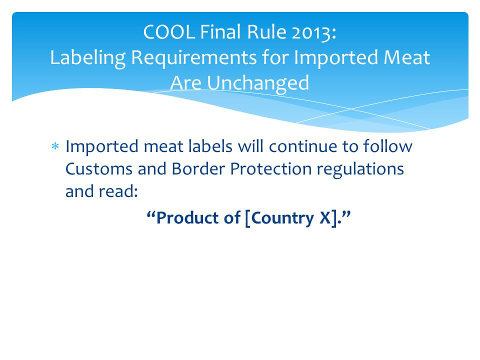 " Imported meat labels will continue to follow Customs and Border Protection regulations and read: ""Product of [Country X]."" COOL Final Rule 2013: Lab"