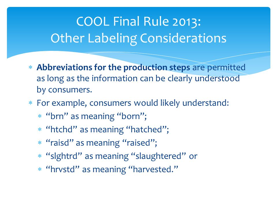 COOL Final Rule 2013: Other Labeling Considerations  Abbreviations for the production steps are permitted as long as the information can be clearly u