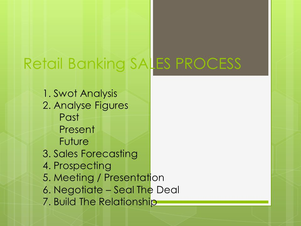 Retail Banking SALES PROCESS 1. Swot Analysis 2. Analyse Figures Past Present Future 3. Sales Forecasting 4. Prospecting 5. Meeting / Presentation 6.