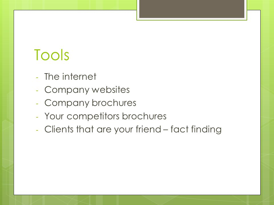 Tools - The internet - Company websites - Company brochures - Your competitors brochures - Clients that are your friend – fact finding