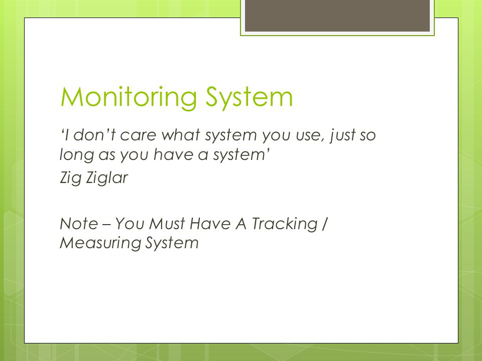 Monitoring System 'I don't care what system you use, just so long as you have a system' Zig Ziglar Note – You Must Have A Tracking / Measuring System