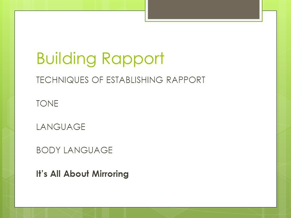 Building Rapport TECHNIQUES OF ESTABLISHING RAPPORT TONE LANGUAGE BODY LANGUAGE It's All About Mirroring